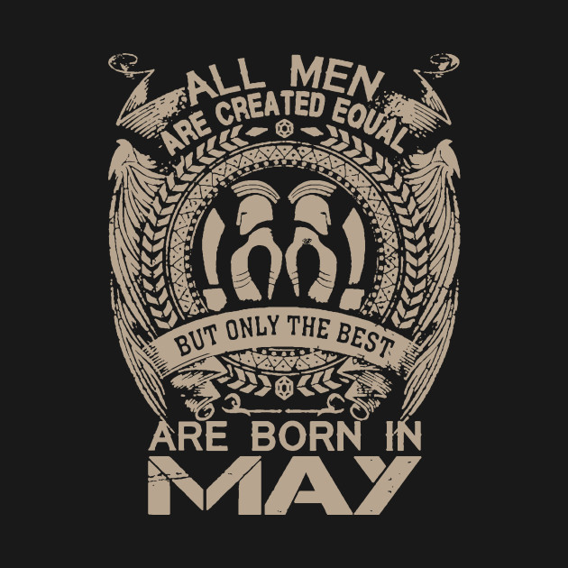 All Men Are Created Equal But The Best Are Born In May
