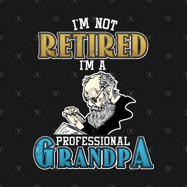 Grandfather Retirement Veterans Gift I'm Not Retired I'm A Professional Grandpa Retirees