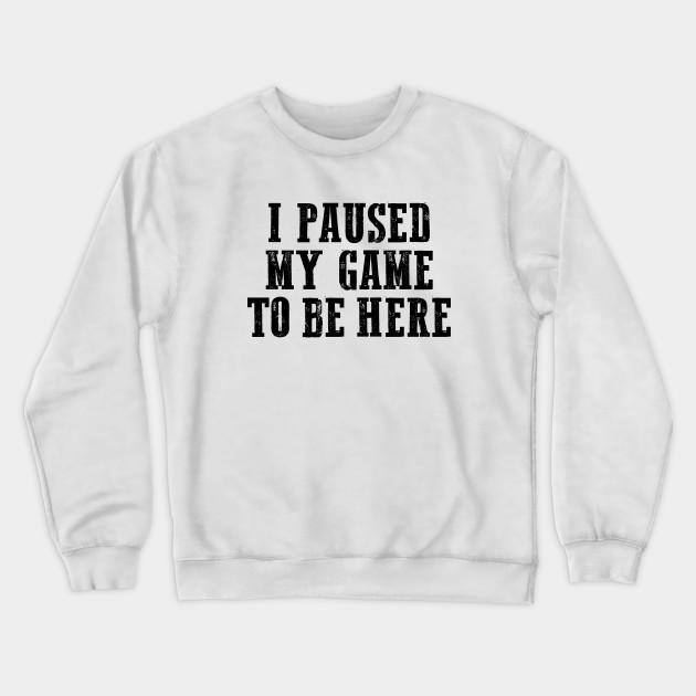 I Paused My Game to Be Here Crewneck Sweatshirt