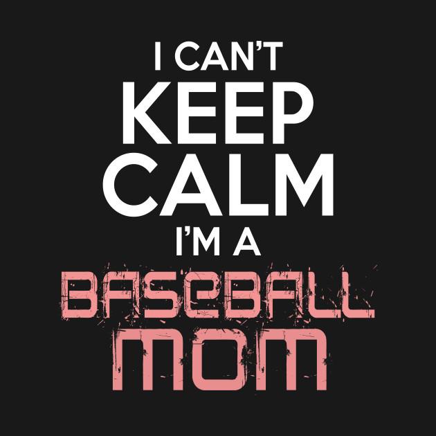 I Can't Keep Calm I'm A Baseball Mom