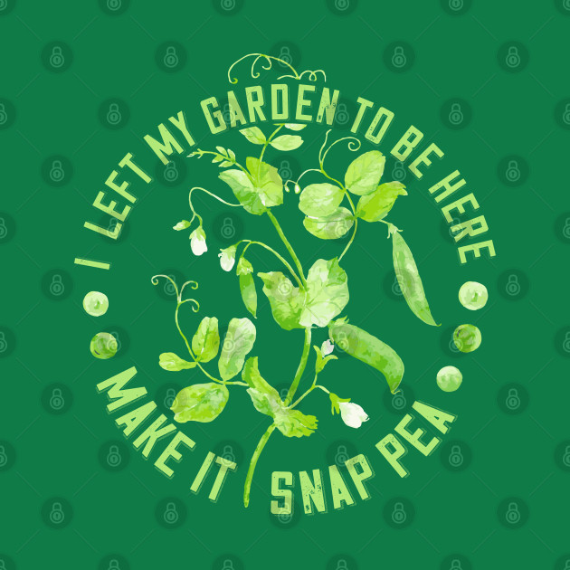 I Left My Garden to Be Here - Make it Snap Pea