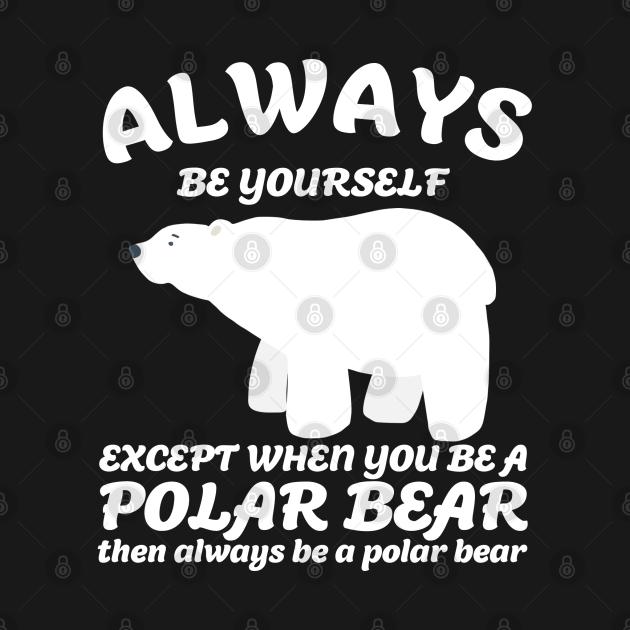 always be yourself except when you be a polar bear then be a polar bear