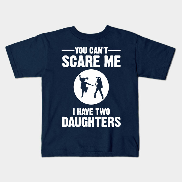 730b891c You Can't Scare Me I Have Two Daughters Shirt Father's Day Mother's Day Dad  Papa Mom Mommy Gift Kids T-Shirt