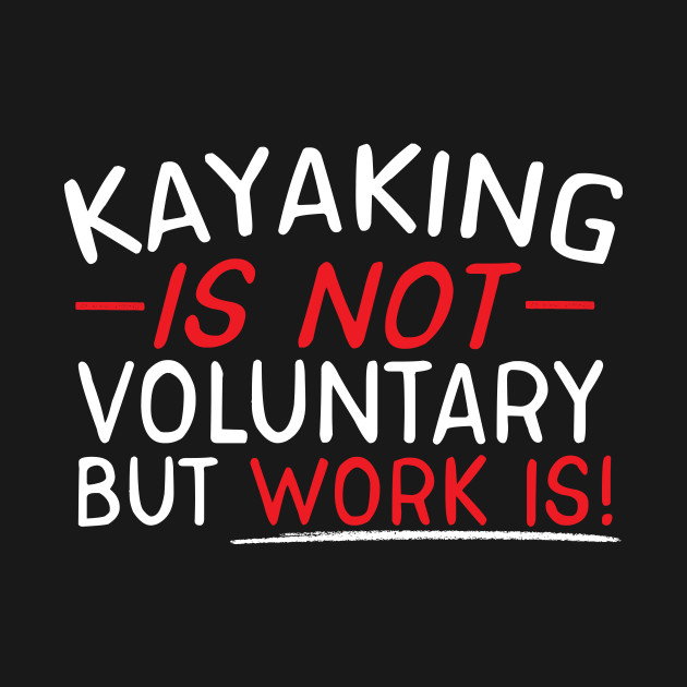 Kayaking Is Not Voluntary But Work Is