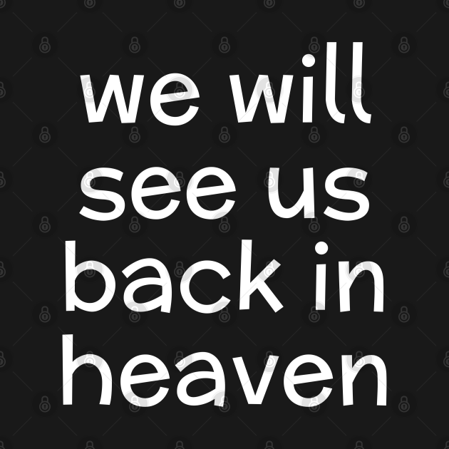 WE WILL SEE US BACK IN HEAVEN