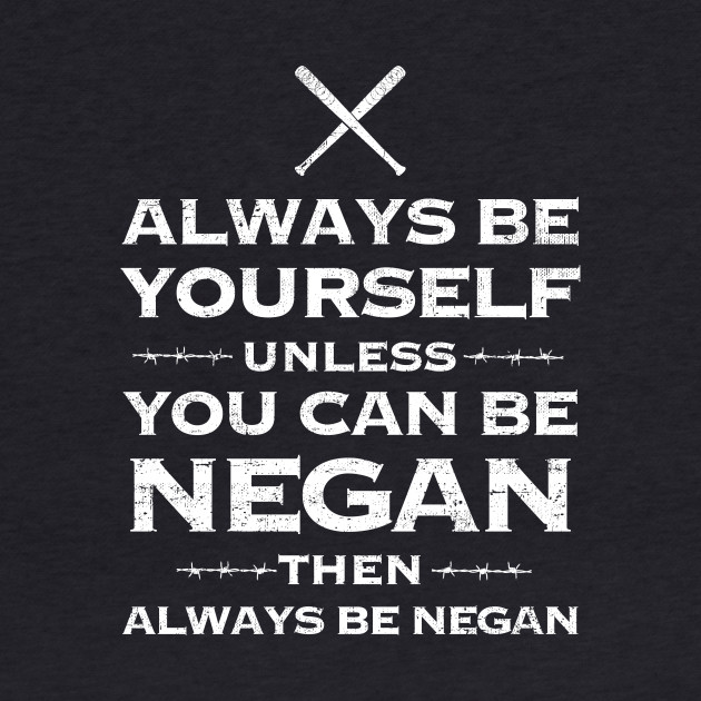 Always be yourself unless you can be Negan