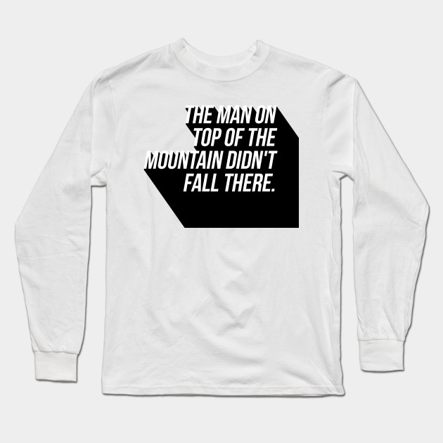 the man on top of the mountain didn't fall there Long Sleeve T-Shirt