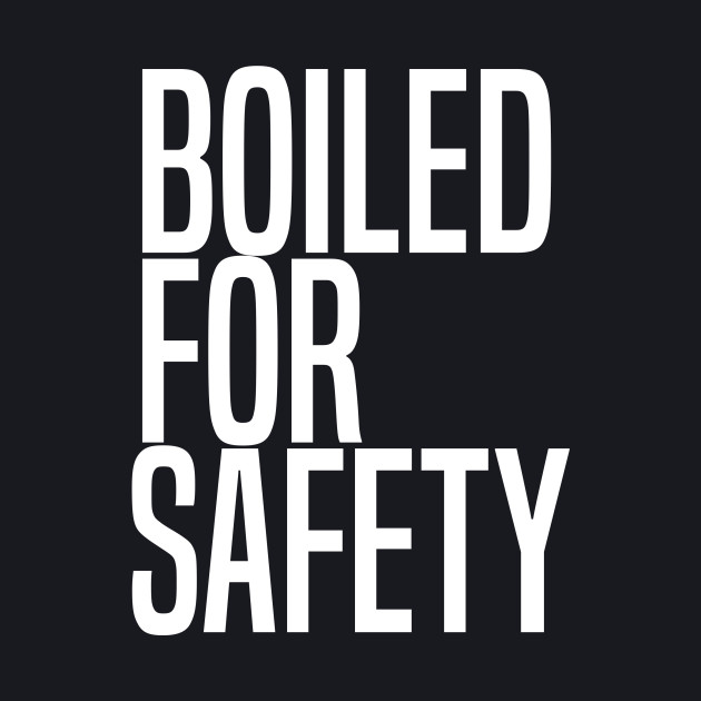 Boiled For Safety