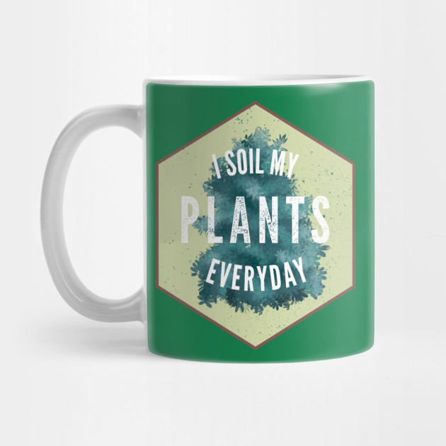 I Soil My Plants Everyday Gardening Landscaper