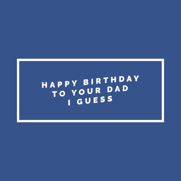 Happy Birthday To Your Dad I Guess