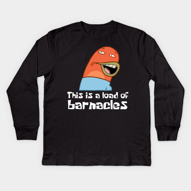 This Is A Load Of Barnacles This Is A Load Of Barnacles Kids Long Sleeve T Shirt Teepublic