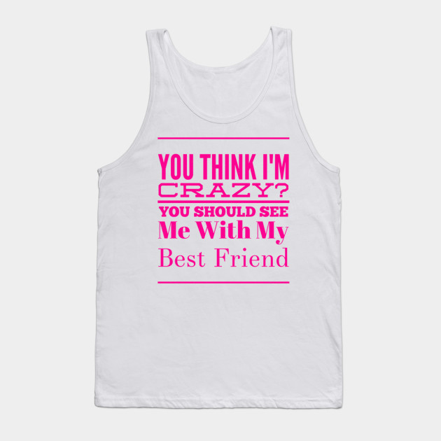 3da1d476 Best Friend Gifts Funny You Think I'm Crazy Friendship - Best Friend ...