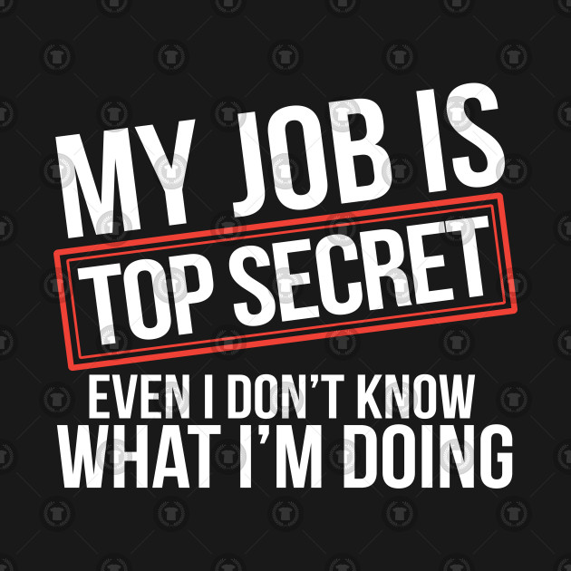 My Job Is Top Secret Even I Don't Know What I'm Doing