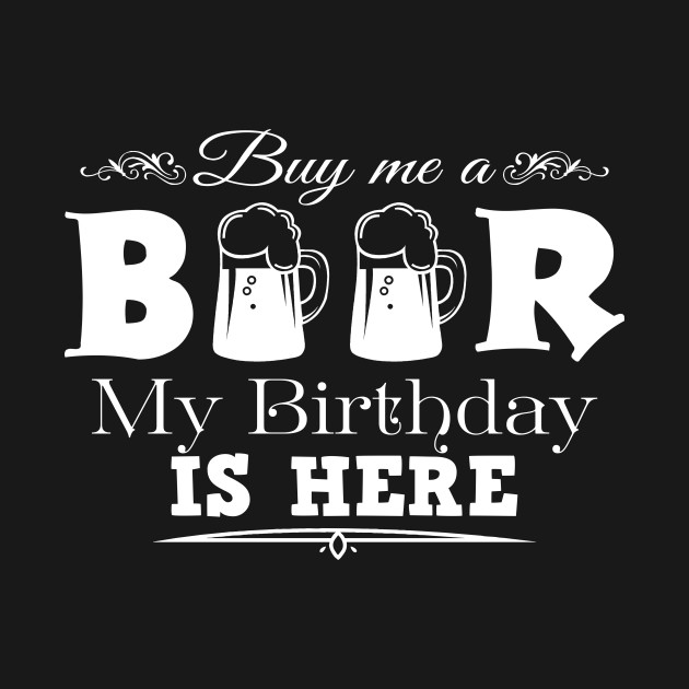5f53358eb Buy Me A Beer My Birthday Is Here Birthday Gift - Birthday - T-Shirt ...
