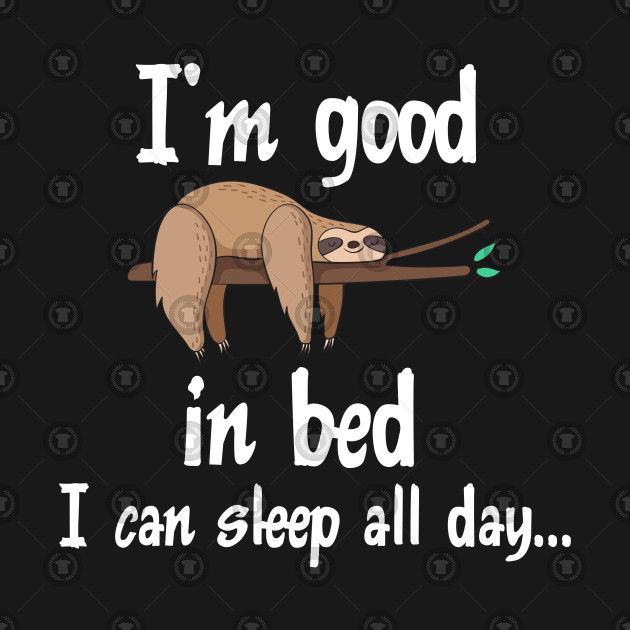Funny Lazy Sloth Sleeping Design I'm Good In Bed I Can Sleep All Day