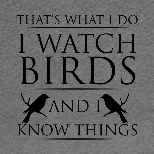 That's What I Do I Watch Birds And I Know Things - Bird Watching