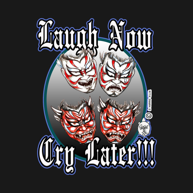Laugh Now Cry Later Kabuki Masks Laugh Now Cry Later T