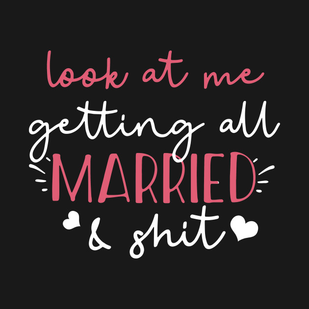 ad12e5aba Look at me getting all MARRIED _ shit Bride T-shirt Funny - Married ...