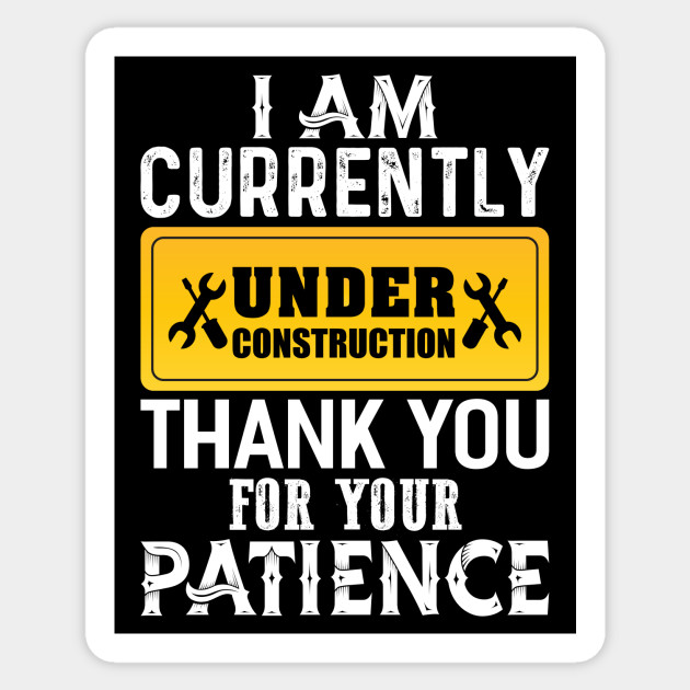 I am Currently Under Construction - Construction - Sticker | TeePublic