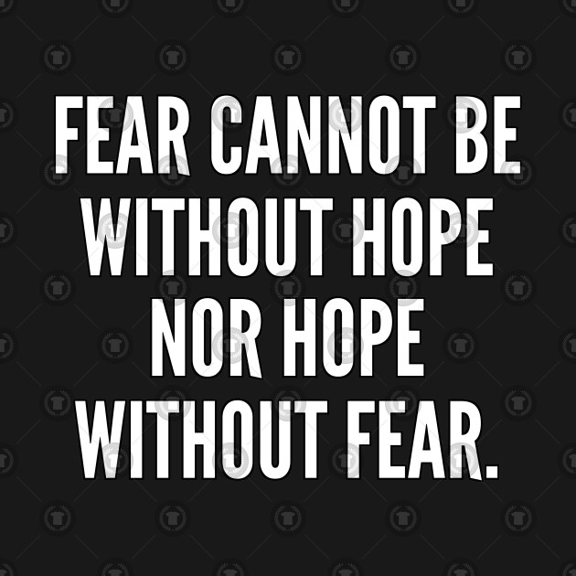 Fear cannot be without hope nor hope without fear