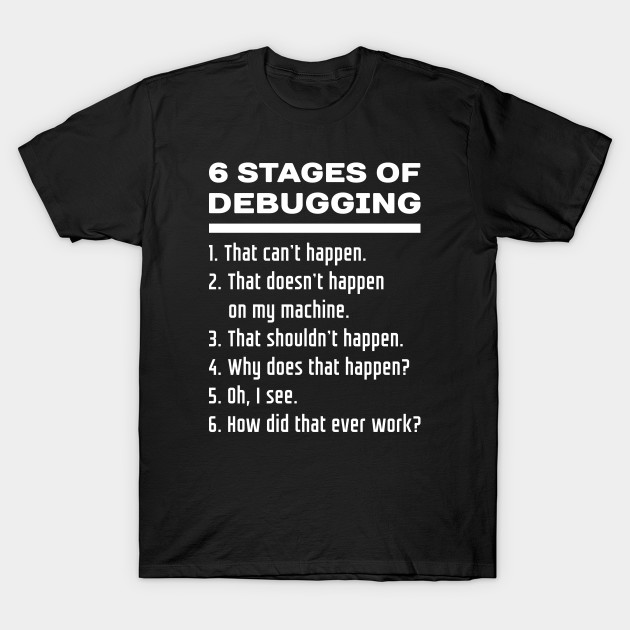 6 Stages of Debugging: White Text Design for Software Developers T-Shirt-TOZ