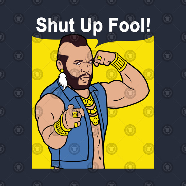 Mr T Shut Up Fool