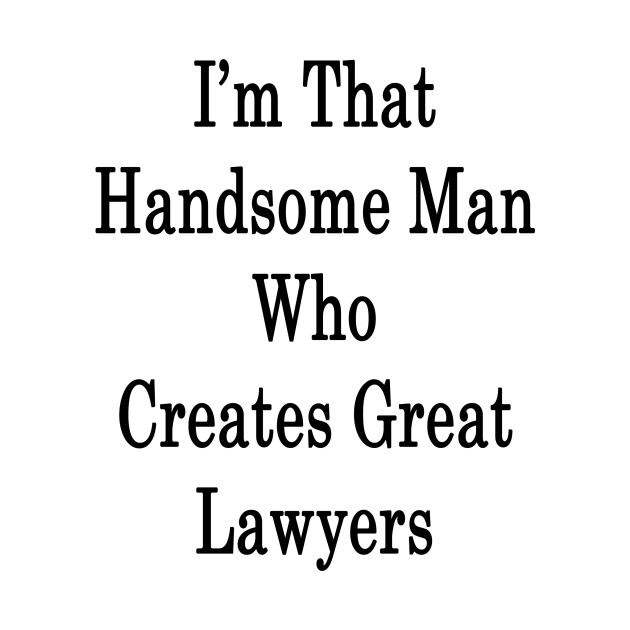 I'm That Handsome Man Who Creates Great Lawyers