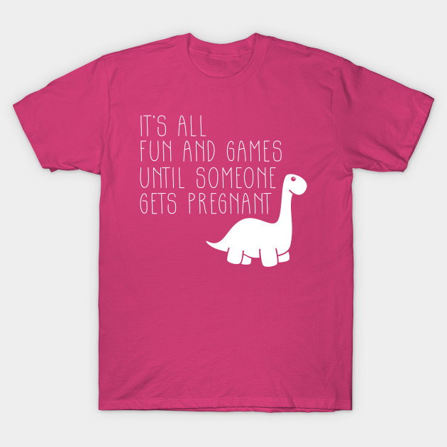 212e79d0 Its all Fun and Games Untill Someone Gets Pregnant Pregasaurus T-Shirt
