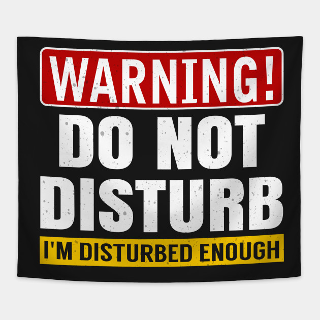 Warning Do Not Disturb Im Disturbed Enough Funny Funny Do Not