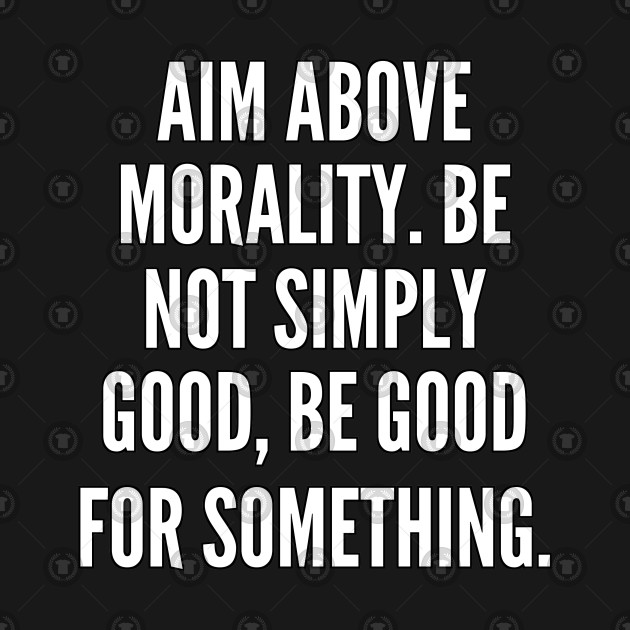 Aim above morality Be not simply good be good for something