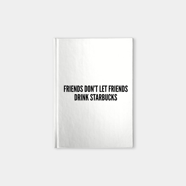 Funny Coffee Joke - Friends Don\'t Let Friends Drink Starbucks - Funny Joke  Statement Humor Slogan
