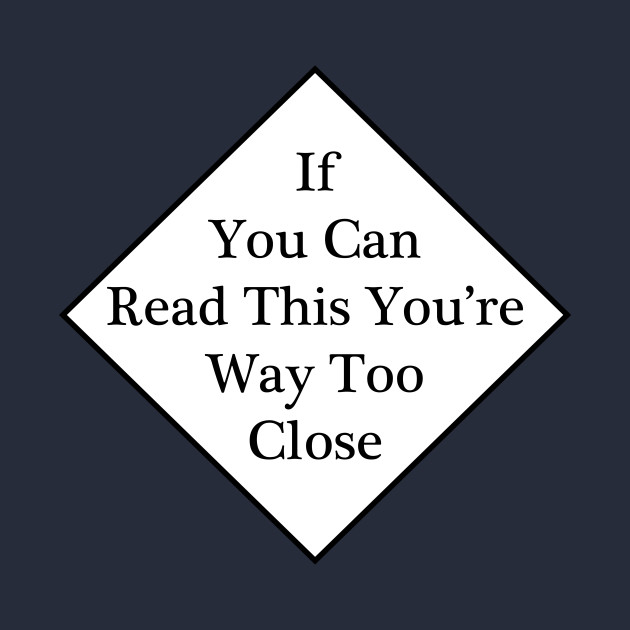 If You Can Read This You're Way Too Close