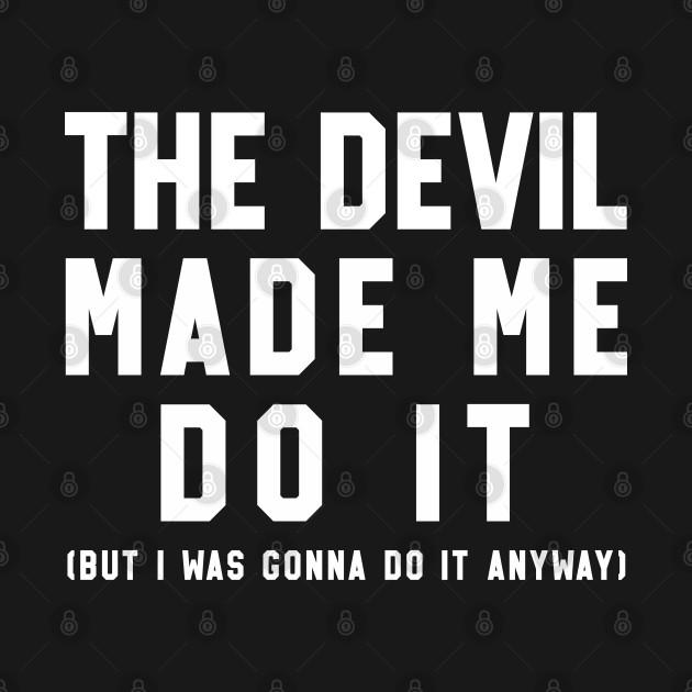 The Devil Made Me Do