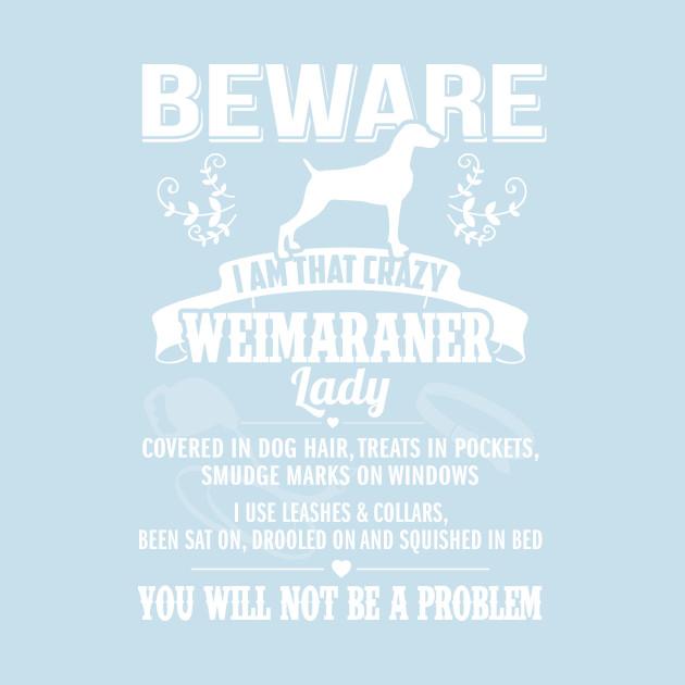 Beware Iam That Crazy Weimaraner Dogs T Shirt Teepublic