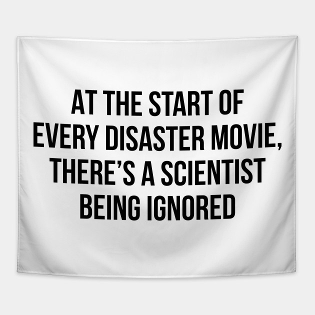 At the start of every disaster movie, there's a scientist being ...