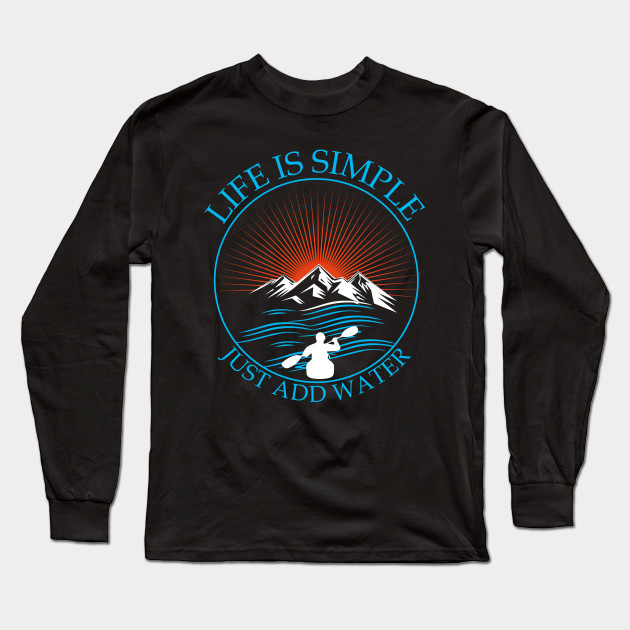 Kayaking Gift T-Shirt Life Is Simple Add Water Kayak Tee Long Sleeve T-Shirt