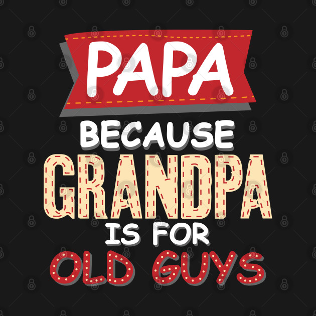 Papa Because Grandpa Is For Old Guys Funny dad birthday gift