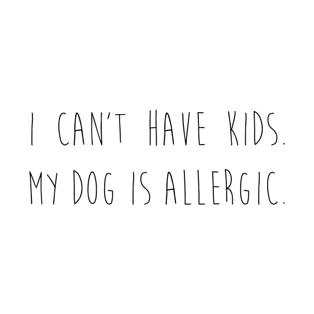 I can't have kids. My dog is allergic.