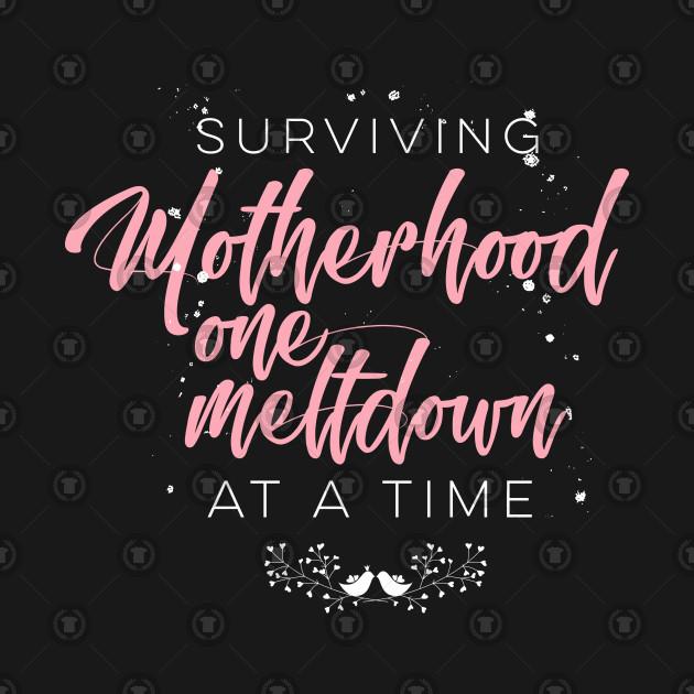 1943af558a Surviving Motherhood One Meltdown At A Time - Motherhood Funny - T ...