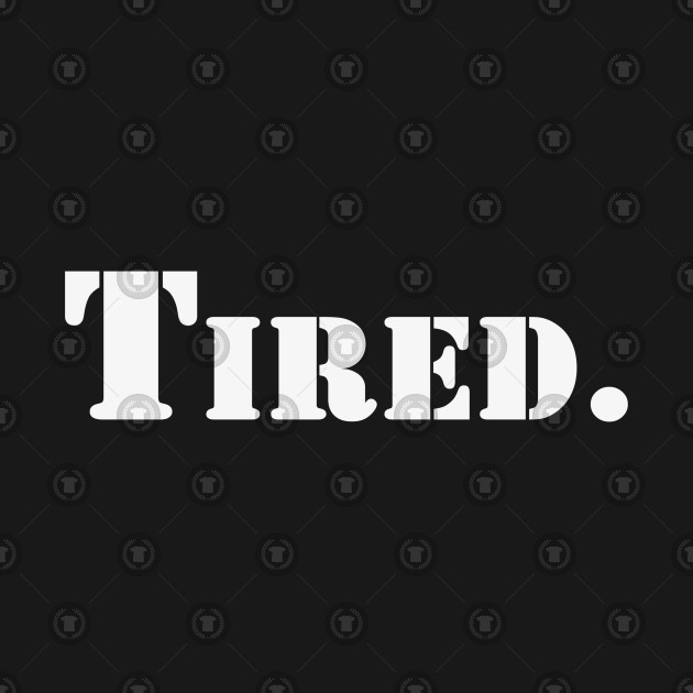 Tired | A T-Shirt that says Tired.