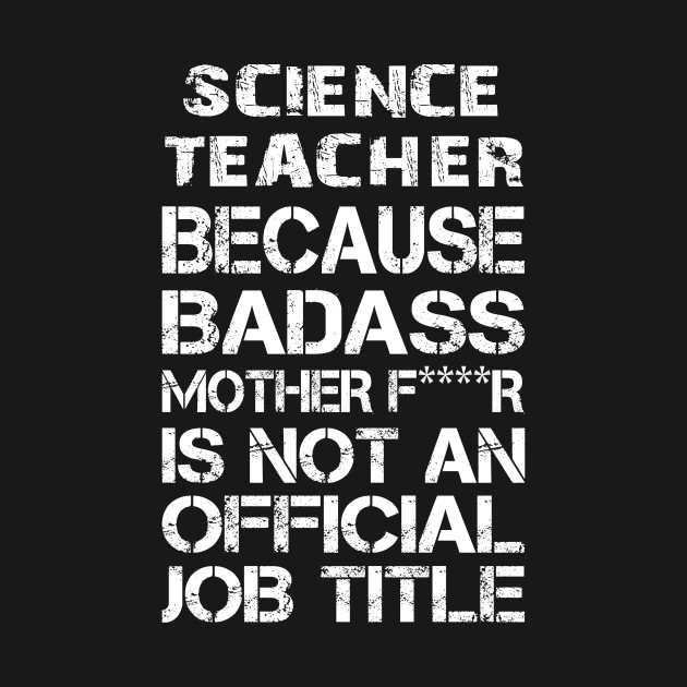 Science Teacher Because Badass Mother F****r Is Not An Official Job Title – T & Accessories