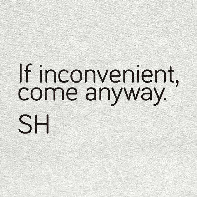 If inconvenient, come anyway
