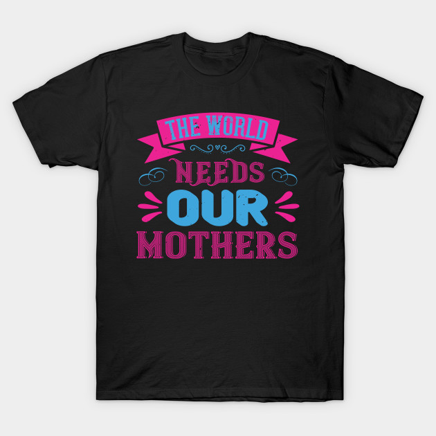 The World Needs Our Mothers T-Shirt