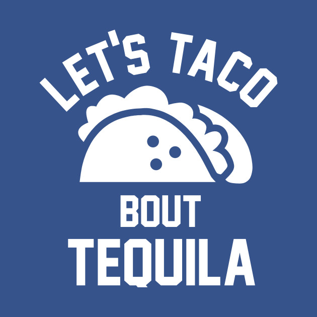130bfd26d Lets taco bout tequila - Taco And Tequila - T-Shirt   TeePublic