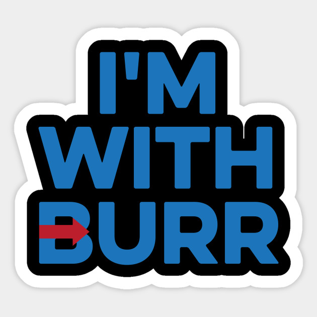 I'M WITH BURR Aaron Burr Election of 1800 Alexander Hamilton