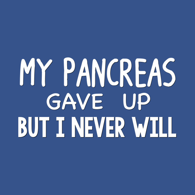 My Pancreas Gave Up But I Never Will