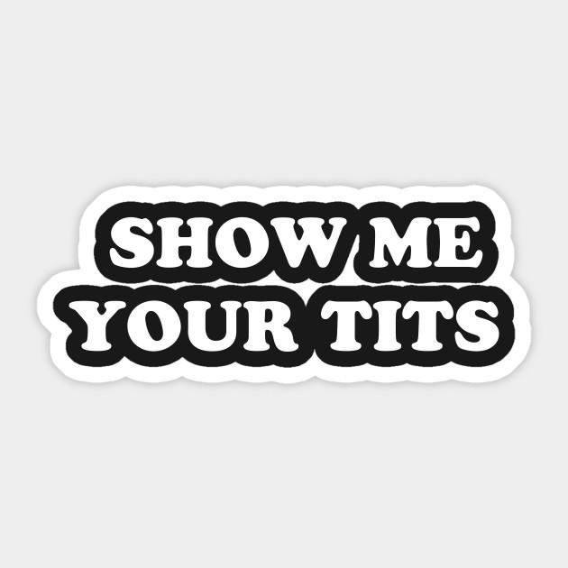 Show Me Your Tits Tits Sticker Teepublic