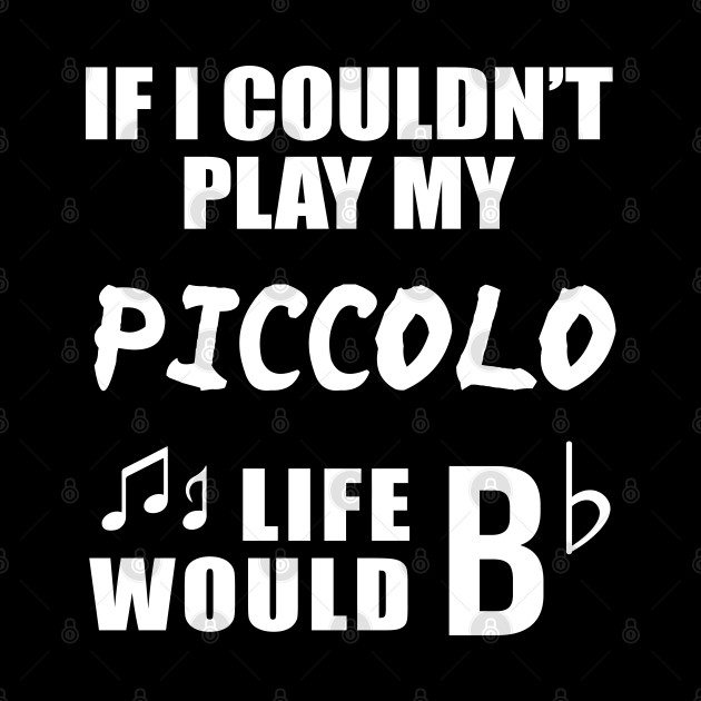 If I Couldn't Play My Piccolo, Life Would Bb