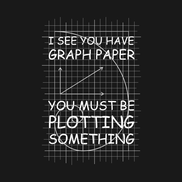 I See You Have Graph Paper
