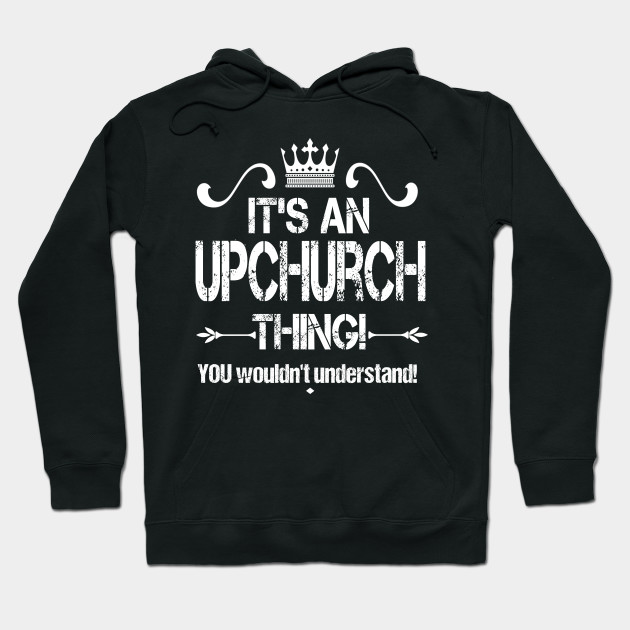 It S An Upchurch Thing You Wouldn T Understand Design Its An Upchurch Thing Hoodie Teepublic